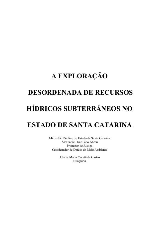 A EXPLORAÇÃO DESORDENADA DE RECURSOS HÍDRICOS SUBTERRÂNEOS NO ESTADO DE SANTA CATARINA Ministério Público do Estado de San...
