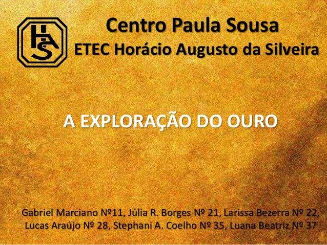Centro Paula Sousa ETEC Horácio Augusto da Silveira A EXPLORAÇÃO DO OURO Gabriel Marciano Nº11, Júlia R. Borges Nº 21, Lar...