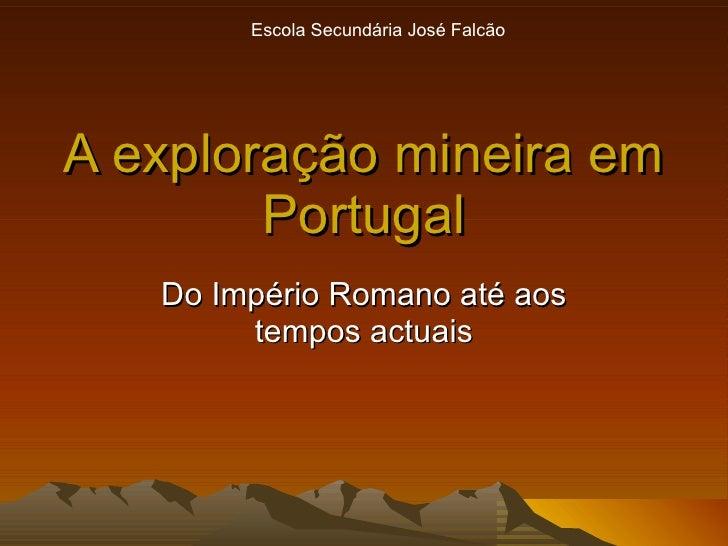A exploração mineira em Portugal Do Império Romano até aos tempos actuais Escola Secundária José Falcão