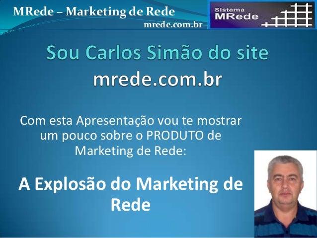 Com esta Apresentação vou te mostrar um pouco sobre o PRODUTO de Marketing de Rede: A Explosão do Marketing de Rede MRede ...
