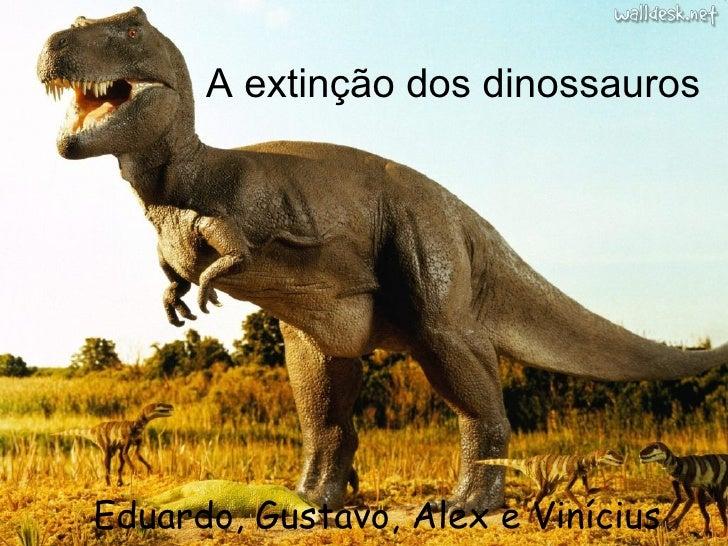 A extinção dos dinossauros <ul><li>Eduardo, Gustavo, Alex e Vinícius </li></ul>