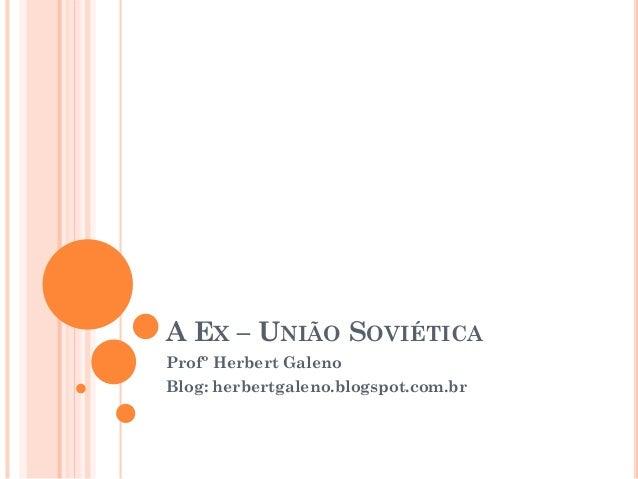 A EX – UNIÃO SOVIÉTICA Profº Herbert Galeno Blog: herbertgaleno.blogspot.com.br