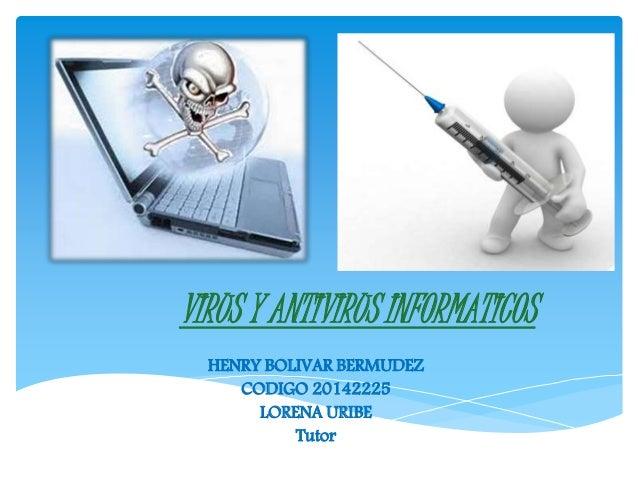 VIRUS Y ANTIVIRUS INFORMATICOS HENRY BOLIVAR BERMUDEZ CODIGO 20142225 LORENA URIBE Tutor
