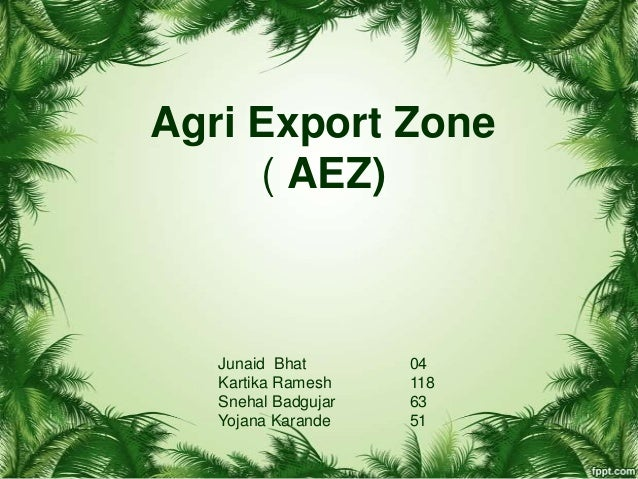 Agri Export Zone ( AEZ) Junaid Bhat 04 Kartika Ramesh 118 Snehal Badgujar 63 Yojana Karande 51