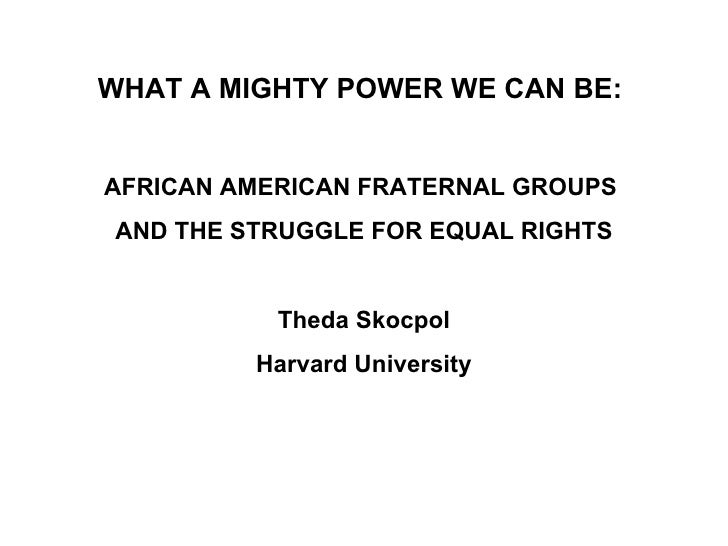WHAT A MIGHTY POWER WE CAN BE:  AFRICAN AMERICAN FRATERNAL GROUPS  AND THE STRUGGLE FOR EQUAL RIGHTS Theda Skocpol Harvard...