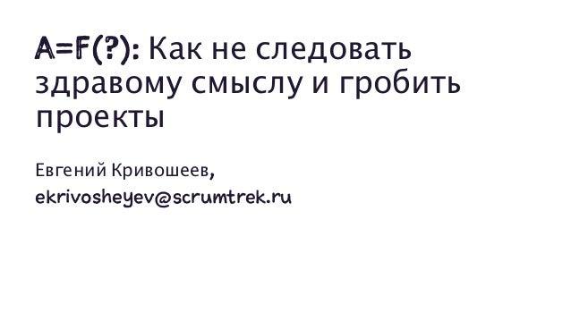 A=F(?): Как не следовать здравому смыслу и гробить проекты Евгений Кривошеев, ekrivosheyev@scrumtrek.ru