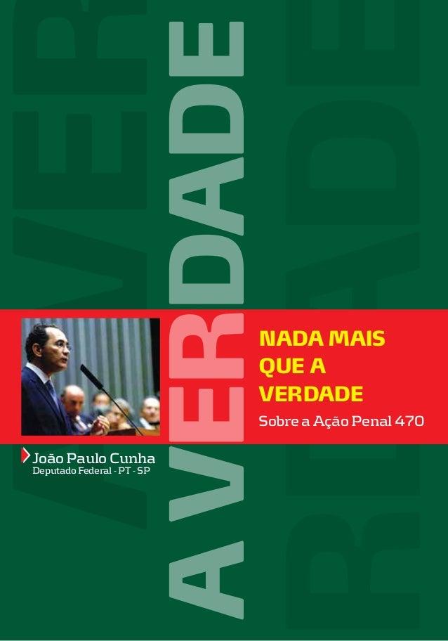 A VERDADE  NADA MAIS QUE A VERDADE Sobre a Ação Penal 470  João Paulo Cunha Deputado Federal - PT - SP