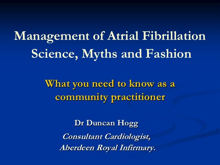 Management of Atrial FibrillationScience, Myths and Fashion <br />What you need to know as a community practitioner<br />D...