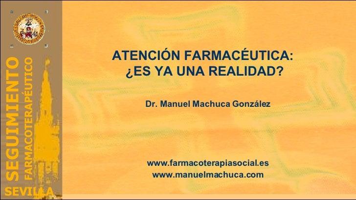 ATENCIÓN FARMACÉUTICA:  ¿ES YA UNA REALIDAD? Dr. Manuel Machuca González Grupo de Investigación en Farmacoterapia y Atenci...