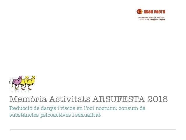 Memòria Activitats ARSUFESTA 2018 Reducció de danys i riscos en l'oci nocturn: consum de substàncies psicoactives i sexual...