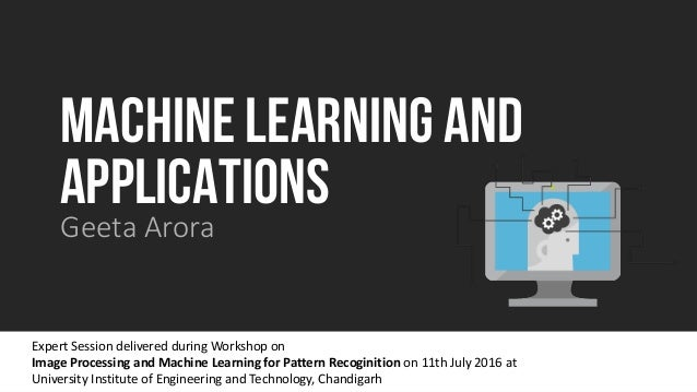 MACHINE LEARNING AND APPLICATIONS Geeta Arora Expert Session delivered during Workshop on Image Processing and Machine Lea...