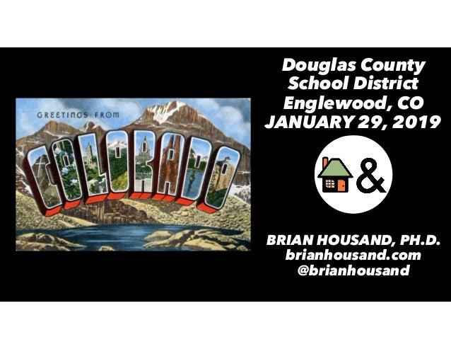 Douglas County School District Englewood, CO JANUARY 29, 2019 BRIAN HOUSAND, PH.D. brianhousand.com @brianhousand