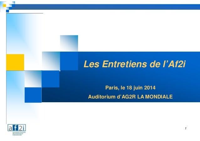 1 Les Entretiens de l'Af2i Paris, le 18 juin 2014 Auditorium d'AG2R LA MONDIALE