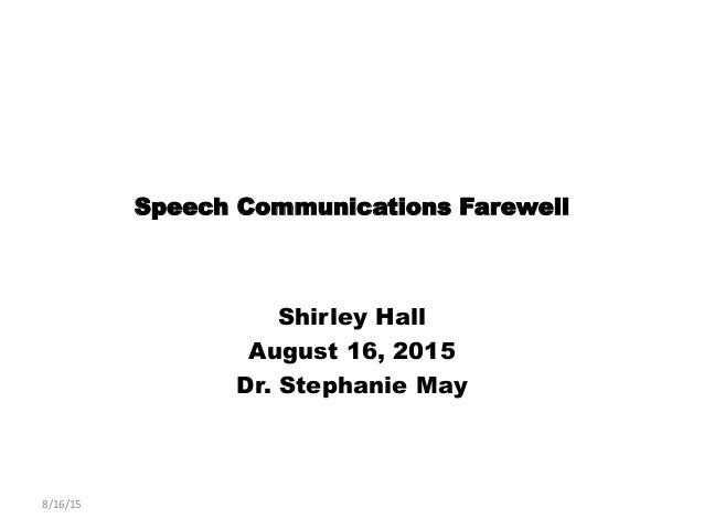 Speech Communications Farewell Shirley Hall August 16, 2015 Dr. Stephanie May 8/16/15