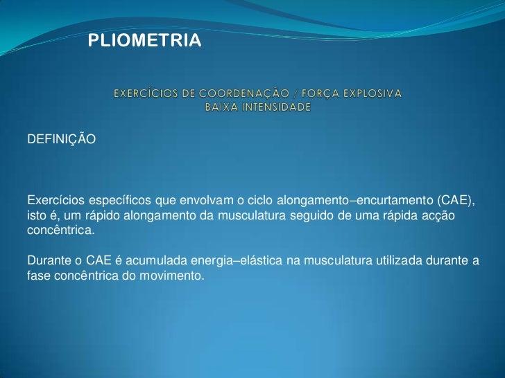 PLIOMETRIA<br />EXERCÍCIOS DE COORDENAÇÃO / FORÇA EXPLOSIVABAIXA INTENSIDADE<br />DEFINIÇÃO<br />Exercícios específicos qu...