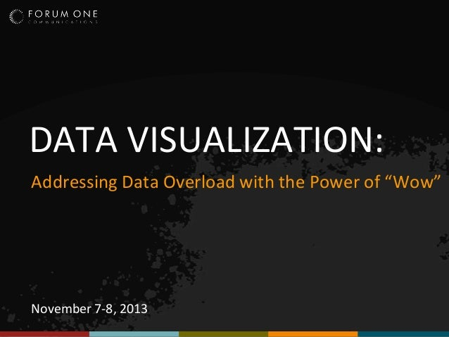 "DATA VISUALIZATION: Addressing Data Overload with the Power of ""Wow""  November 7-8, 2013"