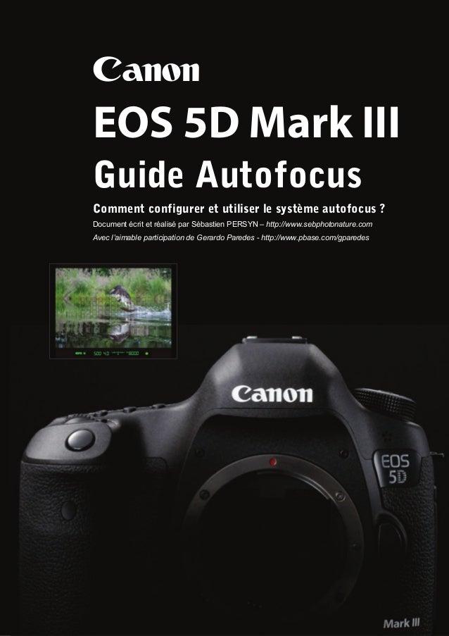 CanonEOS 5D Mark IIIGuide AutofocusComment configurer et utiliser le système autofocus ?Document écrit et réalisé par Séba...