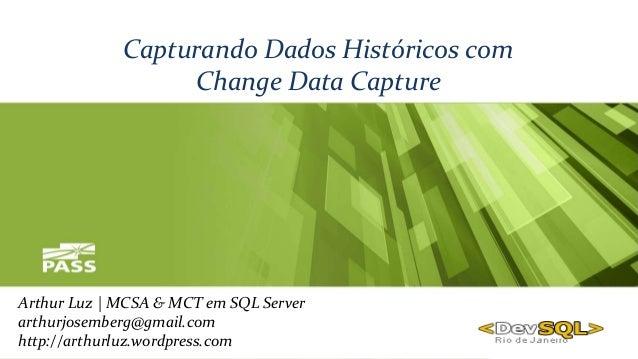 Capturando Dados Históricos com Change Data Capture Arthur Luz | MCSA & MCT em SQL Server arthurjosemberg@gmail.com http:/...