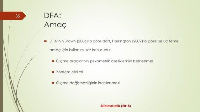 DFA: Amaç  DFA'nın Brown (2006)'a göre dört, Harrington (2009)'a göre ise üç temel amaç için kullanımı söz konusudur.  Ö...