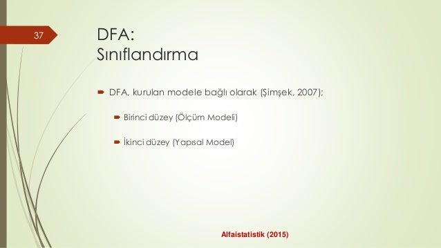 DFA: Sınıflandırma  DFA, kurulan modele bağlı olarak (Şimşek, 2007);  Birinci düzey (Ölçüm Modeli)  İkinci düzey (Yapıs...