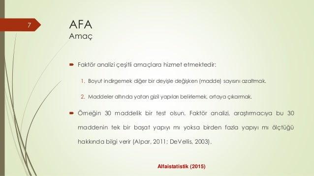 AFA Amaç  Faktör analizi çeşitli amaçlara hizmet etmektedir: 1. Boyut indirgemek diğer bir deyişle değişken (madde) sayıs...