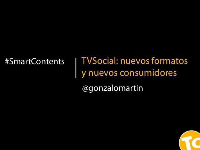 1#SmartContents TVSocial: nuevos formatosy nuevos consumidores@gonzalomartin