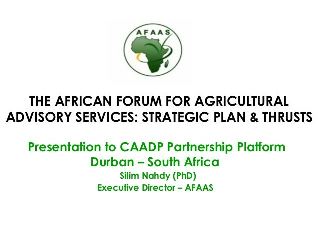 THE AFRICAN FORUM FOR AGRICULTURAL ADVISORY SERVICES: STRATEGIC PLAN & THRUSTS Presentation to CAADP Partnership Platform ...