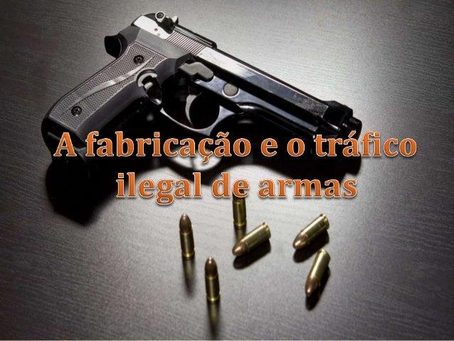  O tráfico de armas é o crime organizado mais lucrativo no mundo. Hoje o tráfico de armas perde somente para o tráfico de...