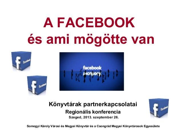 A FACEBOOK és ami mögötte van Könyvtárak partnerkapcsolatai Regionális konferencia Szeged, 2013. szeptember 26. Somogyi Ká...