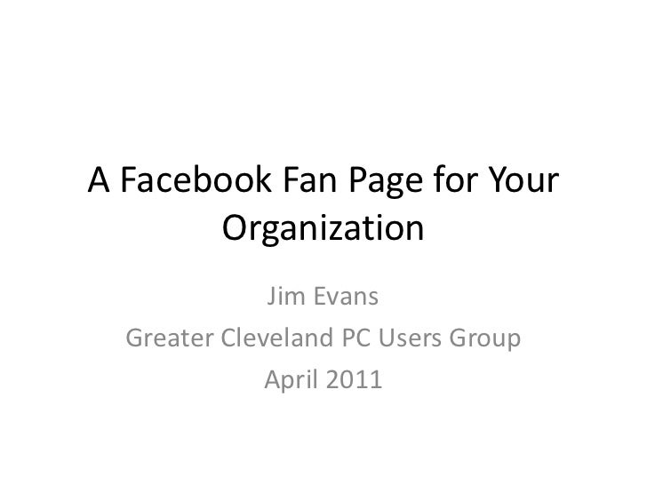 A Facebook Page for Your Organization<br />Jim Evans<br />Greater Cleveland PC Users Group<br />March 2011<br />