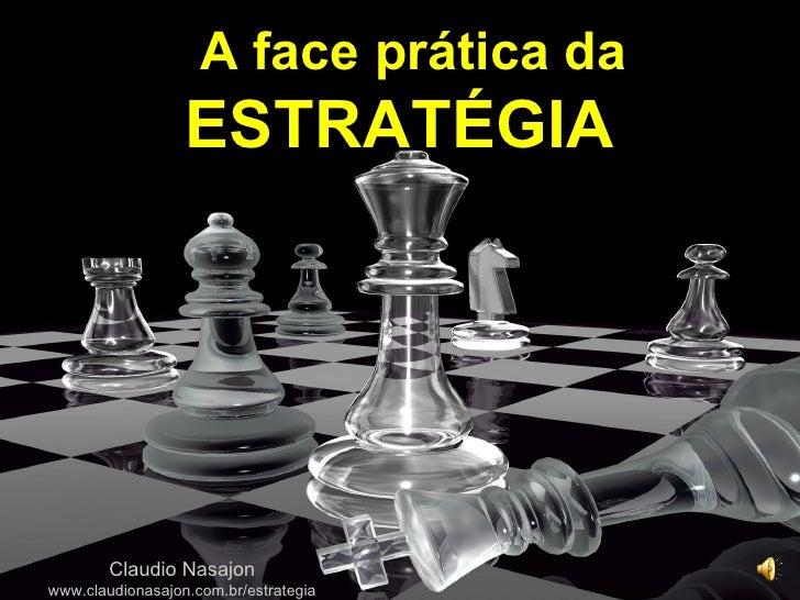 A face prática da                  ESTRATÉGIA        Claudio Nasajonwww.claudionasajon.com.br/estrategia