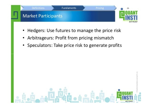 23 Market Participants • Hedgers: Use futures to manage the price risk • Arbitrageurs: Profit from pricing mismatch • Spec...