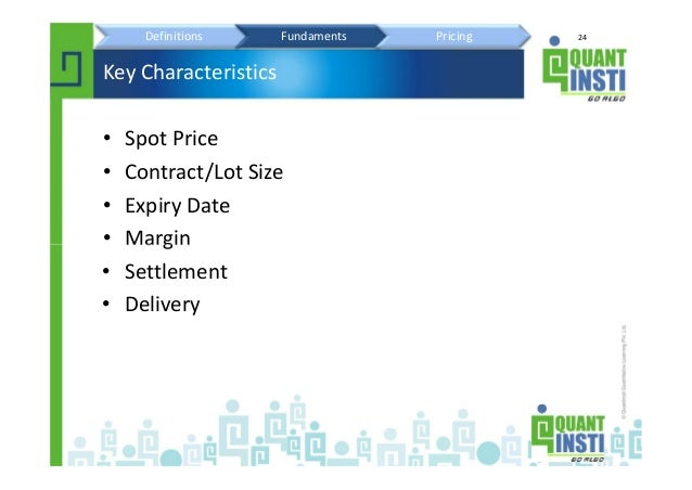 24 Key Characteristics • Spot Price • Contract/Lot Size • Expiry Date • Margin • Settlement • Delivery Definitions Fundame...