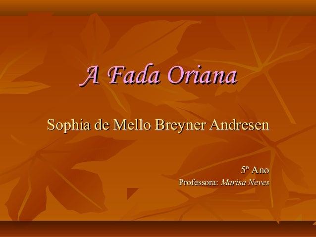 A Fada Oriana Sophia de Mello Breyner Andresen 5º Ano Professora: Marisa Neves