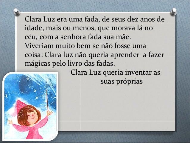 Clara Luz era uma fada, de seus dez anos de idade, mais ou menos, que morava lá no céu, com a senhora fada sua mãe. Viveri...