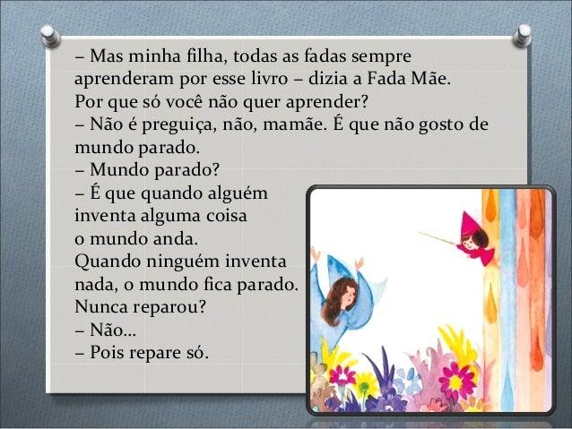 − Mas minha filha, todas as fadas sempre aprenderam por esse livro − dizia a Fada Mãe. Por que só você não quer aprender? ...