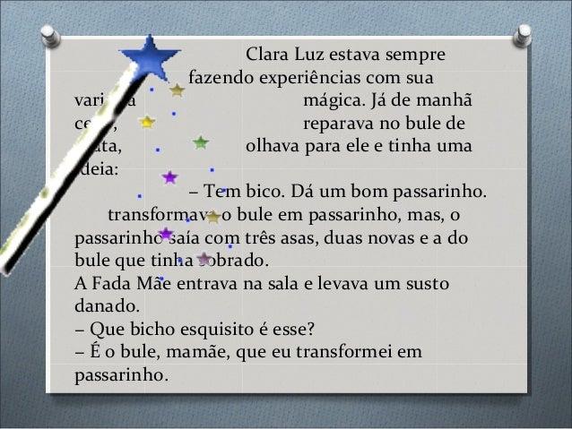 Clara Luz estava sempre fazendo experiências com sua varinha mágica. Já de manhã cedo, reparava no bule de prata, olhava p...