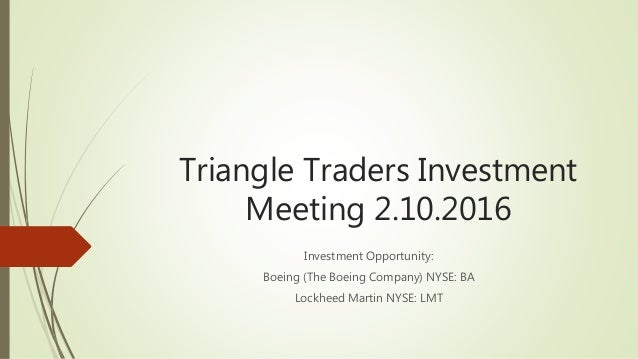 Triangle Traders Investment Meeting 2.10.2016 Investment Opportunity: Boeing (The Boeing Company) NYSE: BA Lockheed Martin...