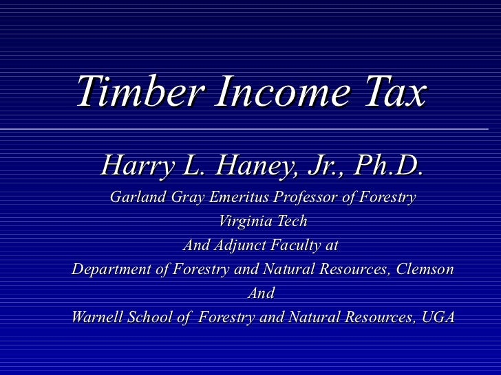 Timber Income Tax    Harry L. Haney, Jr., Ph.D.    Garland Gray Emeritus Professor of Forestry                    Virginia...
