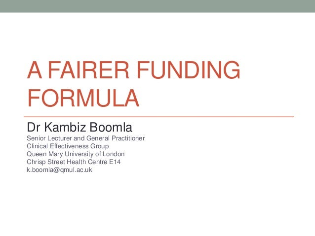 A FAIRER FUNDING FORMULA Dr Kambiz Boomla Senior Lecturer and General Practitioner Clinical Effectiveness Group Queen Mary...