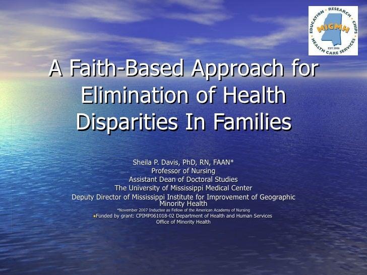 A Faith-Based Approach for Elimination of Health Disparities In Families <ul><li>Sheila P. Davis, PhD, RN, FAAN* </li></ul...