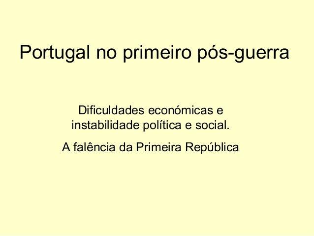 Portugal no primeiro pós-guerra Dificuldades económicas e instabilidade política e social. A falência da Primeira Repúblic...