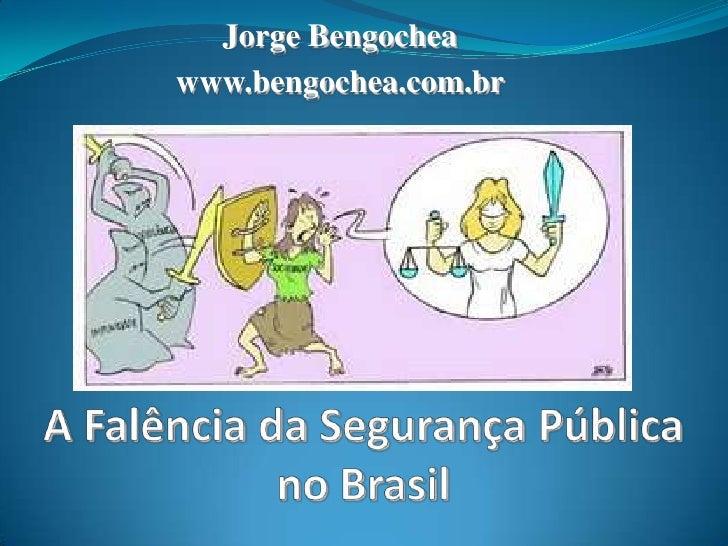 Jorge Bengochea<br />www.bengochea.com.br<br />A Falência da Segurança Públicano Brasil<br />