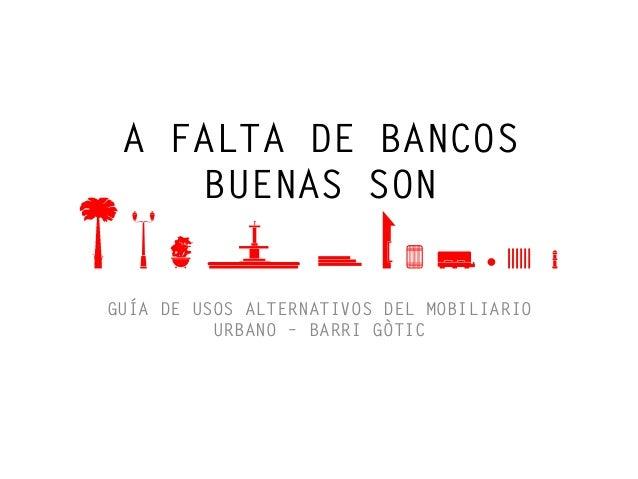 A FALTA DE BANCOS    BUENAS SONGUÍA DE USOS ALTERNATIVOS DEL MOBILIARIO          URBANO – BARRI GÒTIC