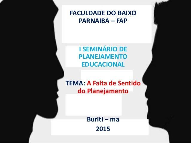 FACULDADE DO BAIXO PARNAIBA – FAP I SEMINÁRIO DE PLANEJAMENTO EDUCACIONAL TEMA: A Falta de Sentido do Planejamento Buriti ...