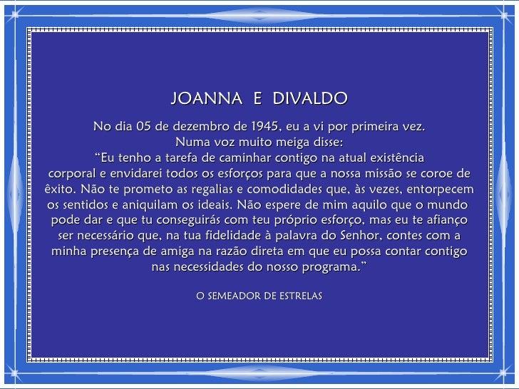 JOANNA E DIVALDO         No dia 05 de dezembro de 1945, eu a vi por primeira vez.                        Numa voz muito me...