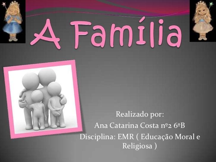 A Família<br />Realizado por: <br />Ana Catarina Costa nº2 6ºB<br />Disciplina: EMR ( Educação Moral e Religiosa )<br />