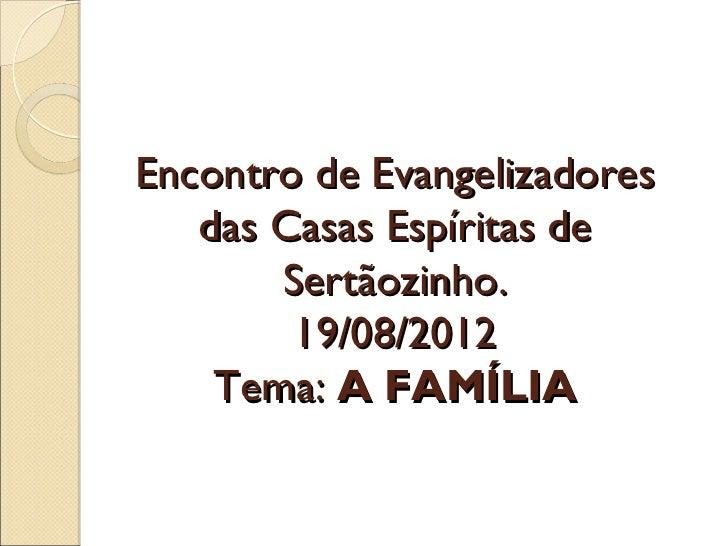 Encontro de Evangelizadores   das Casas Espíritas de       Sertãozinho.        19/08/2012    Tema: A FAMÍLIA