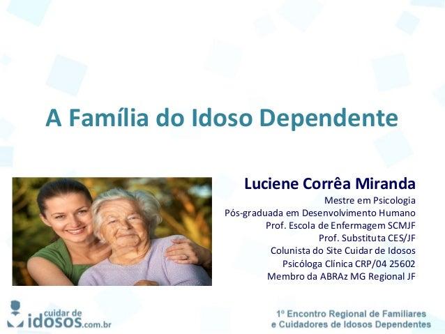 A Família do Idoso Dependente Luciene Corrêa Miranda Mestre em Psicologia Pós-graduada em Desenvolvimento Humano Prof. Esc...