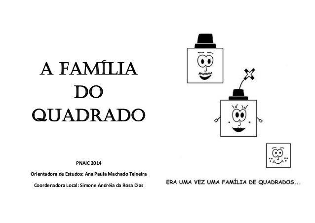 A FAMÍLIA DO QUADRADO PNAIC 2014 Orientadora de Estudos: Ana Paula Machado Teixeira Coordenadora Local: Simone Andréia da ...